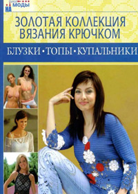 Книга по вязанию крючком.Золотая коллекция вязания крючком. Блузки, топы, купальники.