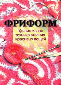 Книга по вязанию крючком. Наталья Чичикало. Фриформ. Удивительная техника вязания красивых вещей.