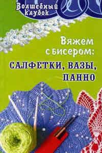Книга по вязанию крючком. Диченскова А.М. Вяжем с бисером: салфетки, вазы, панно.