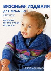 Книга по вязанию крючком. Л. Стэнфилд. Вязаные изделия для малыша (крючок): одежда, аксессуары, игрушки.