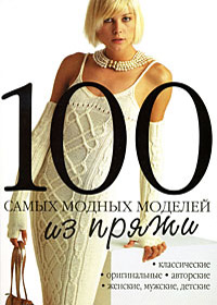 Книга по вязанию на спицах. Коллектив авторов. 100 самых модных моделей из пряжи.