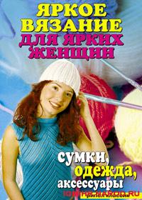Книга по вязанию на спицах. сост. Ю. В. Анохина. Яркое вязание для ярких женщин. Сумки, одежда, аксессуары
