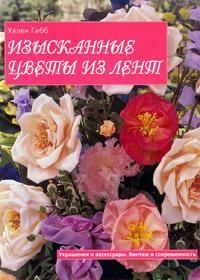 Книга по рукоделию. Хелен Гибб. Изысканные цветы из лент.