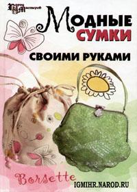 Книга по рукоделию. Кузьмина Е.В., Четина Е.В. Модные сумки своими руками.