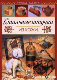 Книга по рукоделию. Елена Чекризова. Стильные штучки из кожи