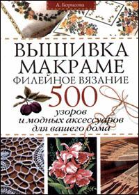 Книга по рукоделию. Борисова А.В. Вышивка. Макраме. Филейное вязание: 500 узоров и модных аксессуаров для вашего дома.